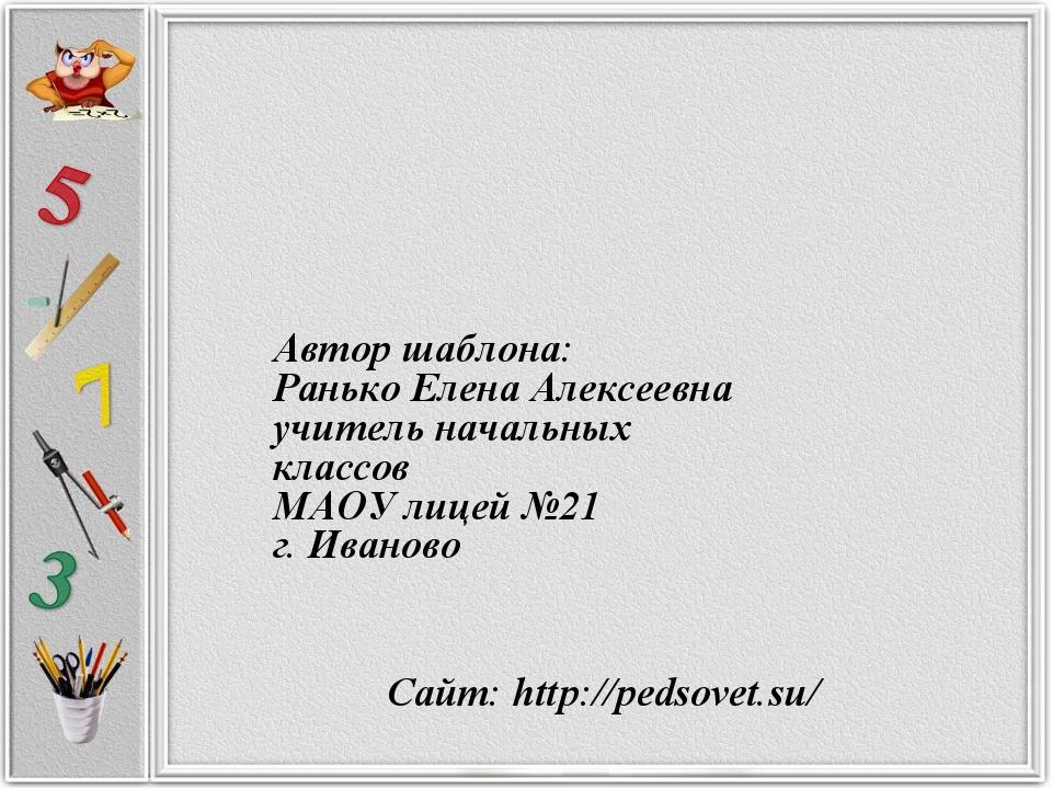 Сайт: http://pedsovet.su/ Автор шаблона: Ранько Елена Алексеевна учитель нача...