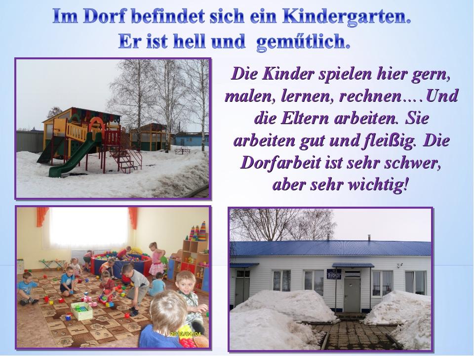 Die Kinder spielen hier gern, malen, lernen, rechnen….Und die Eltern arbeiten...
