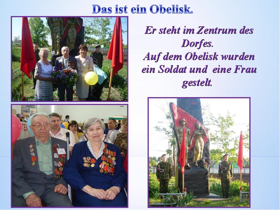 Er steht im Zentrum des Dorfes. Auf dem Obelisk wurden ein Soldat und eine Fr...