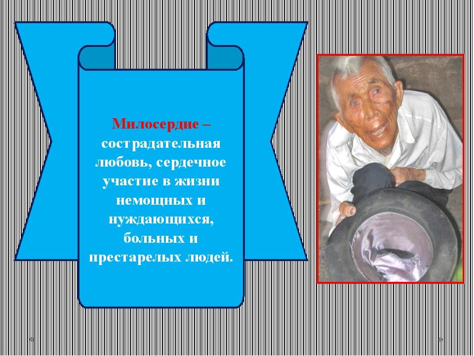 Милосердие – сострадательная любовь, сердечное участие в жизни немощных и нуж...
