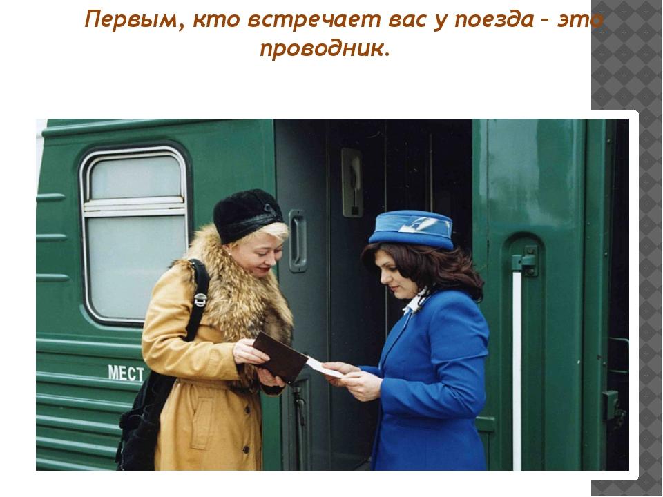 Первым, кто встречает вас у поезда – это проводник.