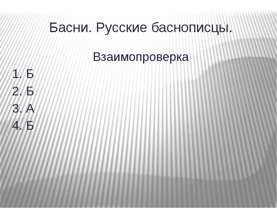 Басни. Русские баснописцы. Взаимопроверка 1. Б 2. Б 3. А 4. Б