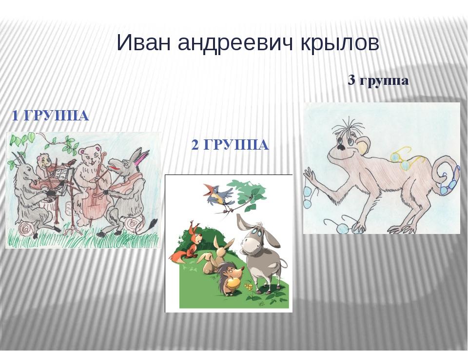 Иван андреевич крылов 3 группа 1 ГРУППА 2 ГРУППА