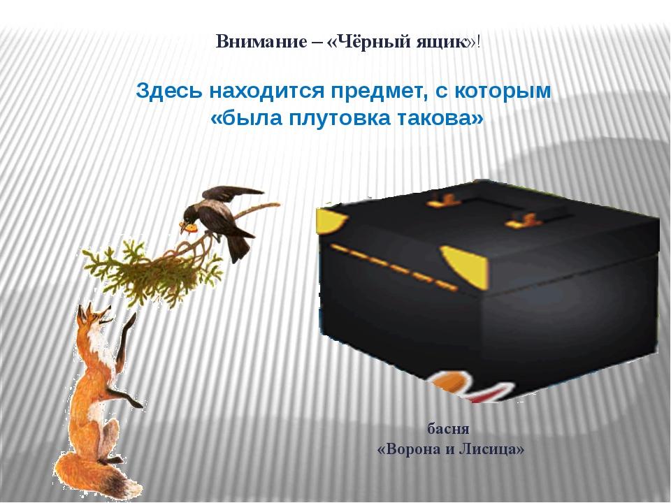 Внимание – «Чёрный ящик»! Здесь находится предмет, с которым «была плутовка...