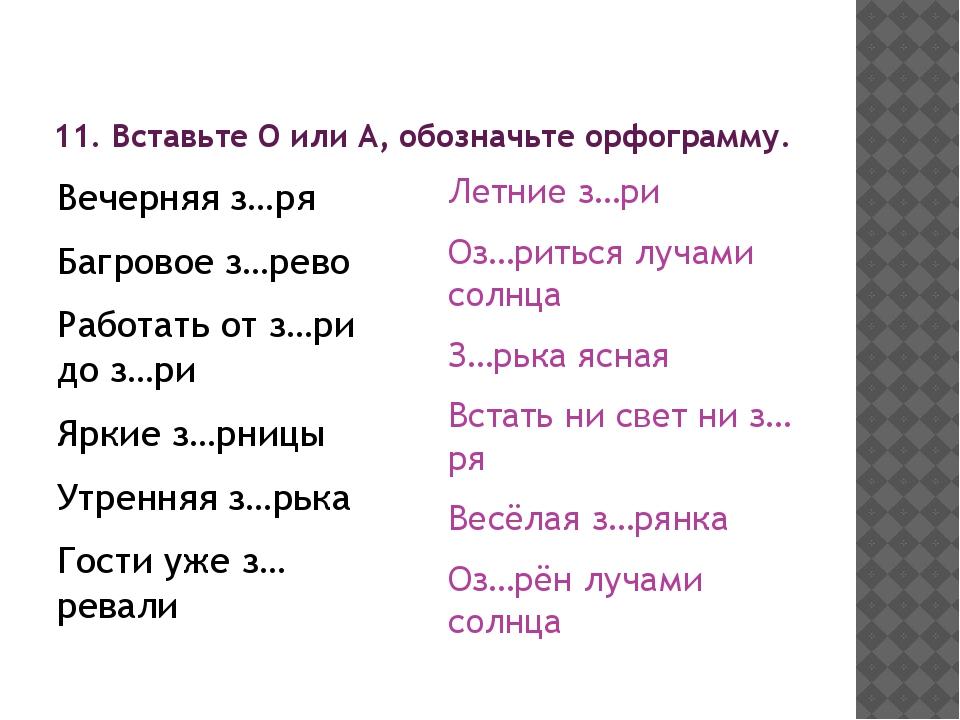 11. Вставьте О или А, обозначьте орфограмму. Вечерняя з…ря Багровое з…рево Ра...