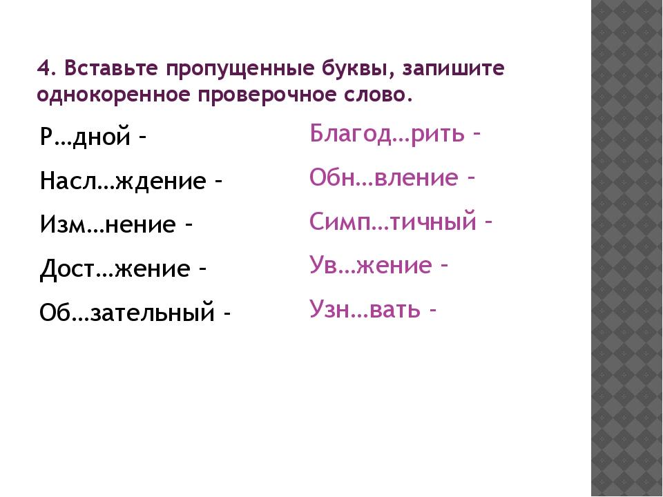 4. Вставьте пропущенные буквы, запишите однокоренное проверочное слово. Р…дно...