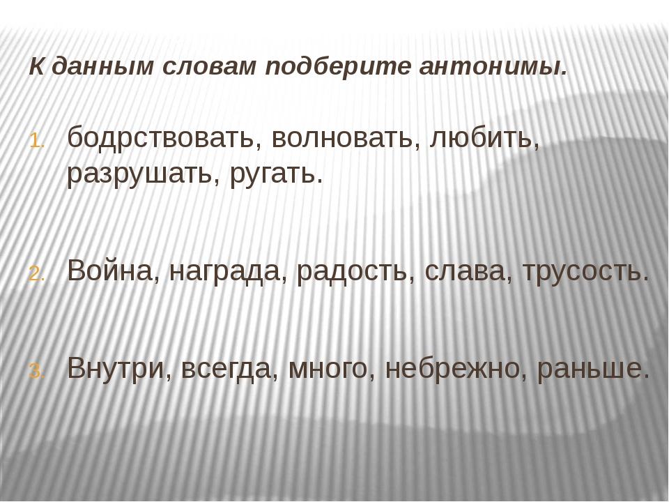 К данным словам подберите антонимы. бодрствовать, волновать, любить, разрушат...