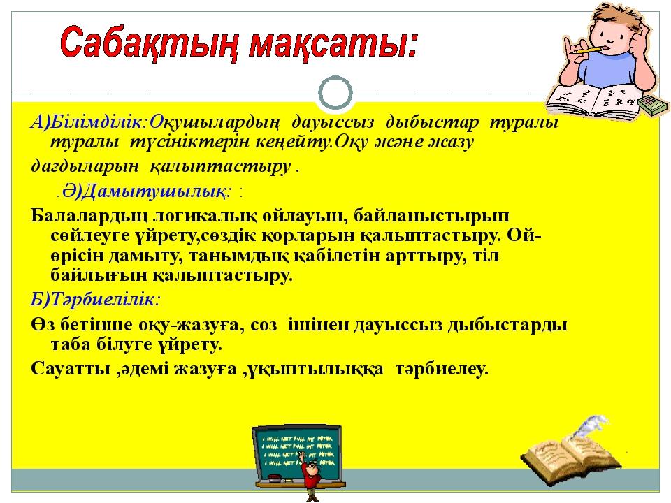 А)Білімділік:Оқушылардың дауыссыз дыбыстар туралы туралы түсініктерін кеңейту...