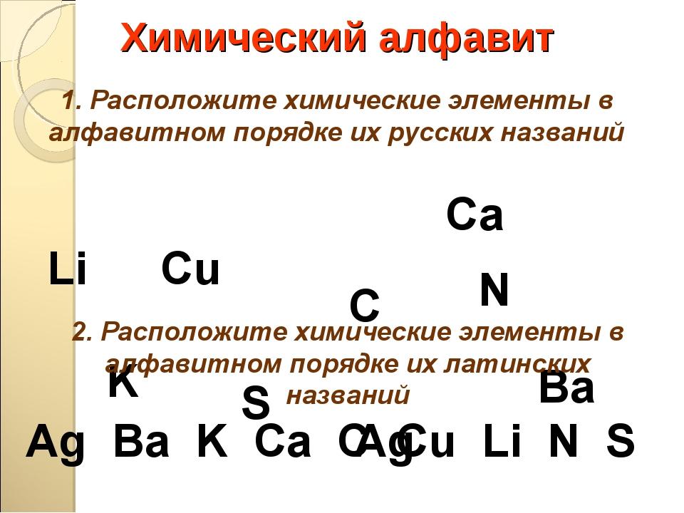 Химический алфавит Сu Li Ba S Сa K C Ag N 1. Расположите химические элементы...