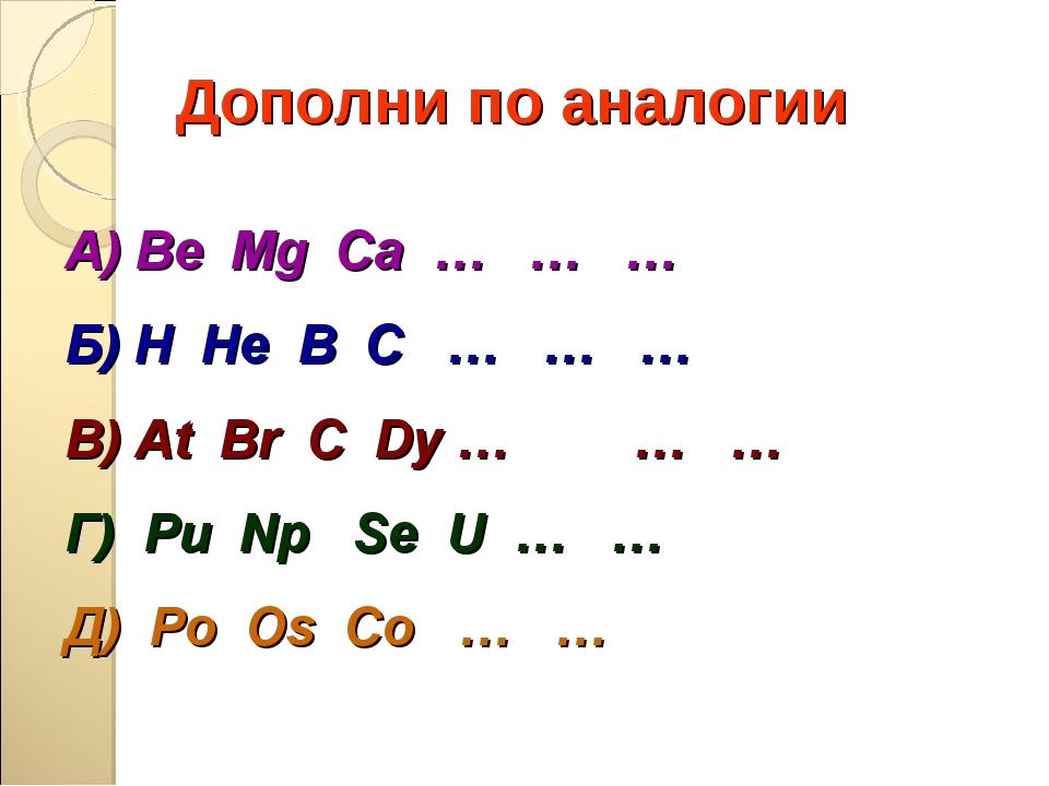 Дополни по аналогии А) Be Mg Ca … … … Б) H He В С … … … В) At Br C Dy … … …...