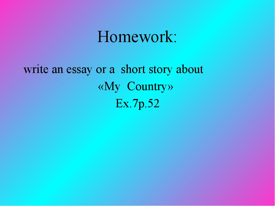 Homework: write an essay or a short story about «My Сountry» Ex.7p.52