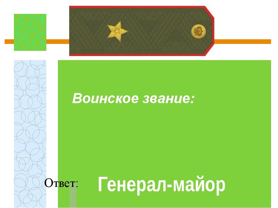 Воинское звание:  Ответ: Генерал-майор