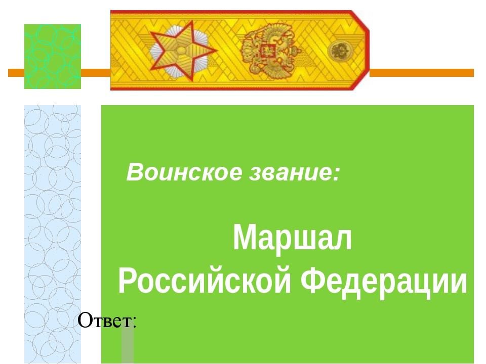 Воинское звание:  Ответ: Маршал Российской Федерации