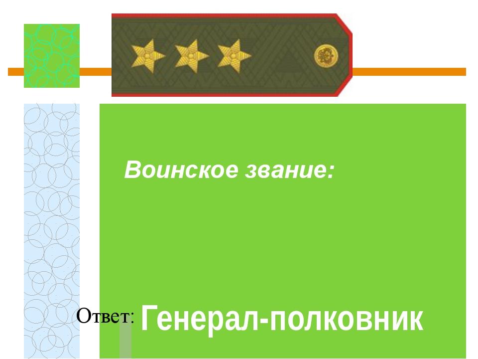 Воинское звание:  Ответ: Генерал-полковник