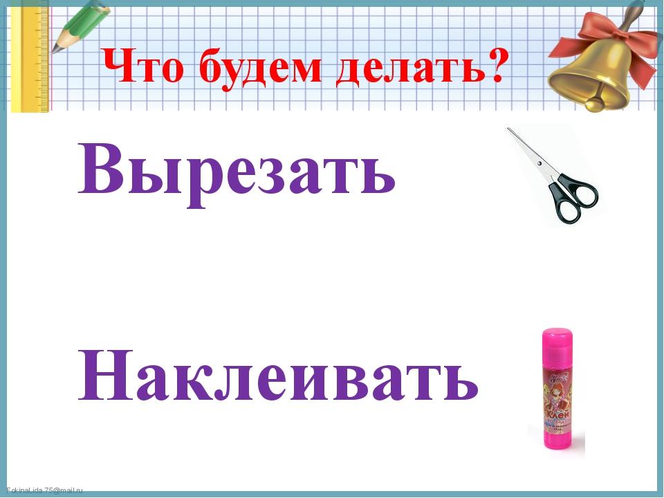 Что будем делать? Вырезать Наклеивать FokinaLida.75@mail.ru