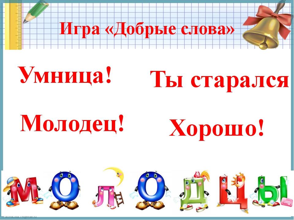 Игра «Добрые слова» Молодец! Ты старался Умница! Хорошо! FokinaLida.75@mail.ru