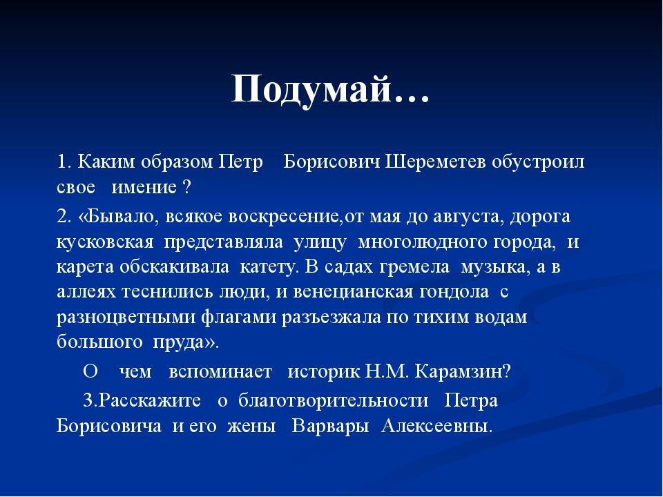 Подумай… 1. Каким образом Петр Борисович Шереметев обустроил свое имение ? 2....