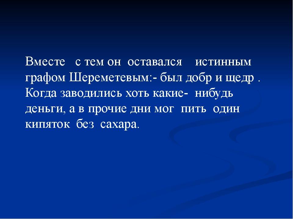 Вместе с тем он оставался истинным графом Шереметевым:- был добр и щедр . Ког...