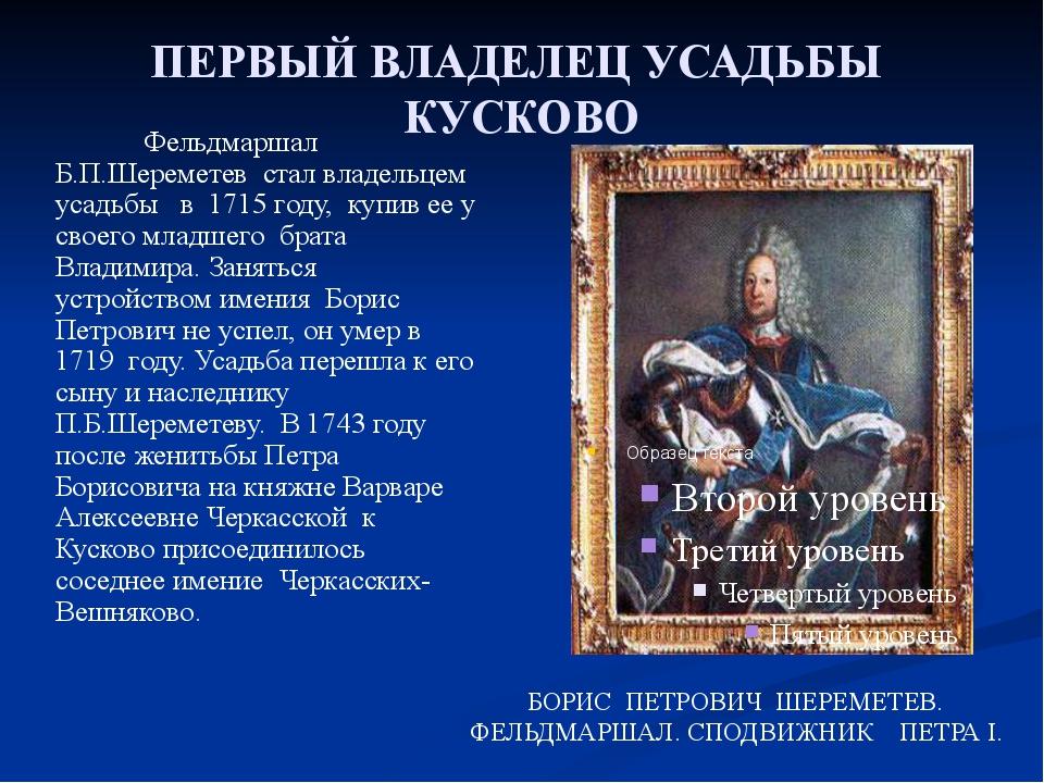 ПЕРВЫЙ ВЛАДЕЛЕЦ УСАДЬБЫ КУСКОВО  Фельдмаршал Б.П.Шереметев стал владельцем у...