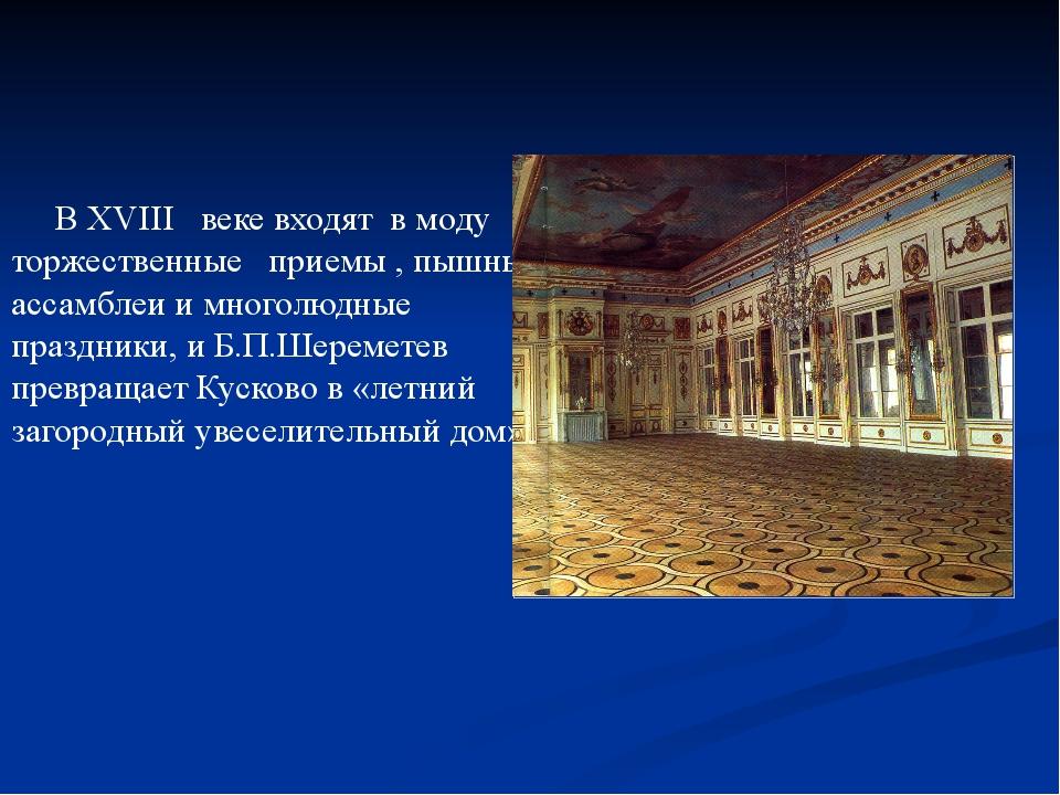 В ХVIII веке входят в моду торжественные приемы , пышные ассамблеи и многолю...