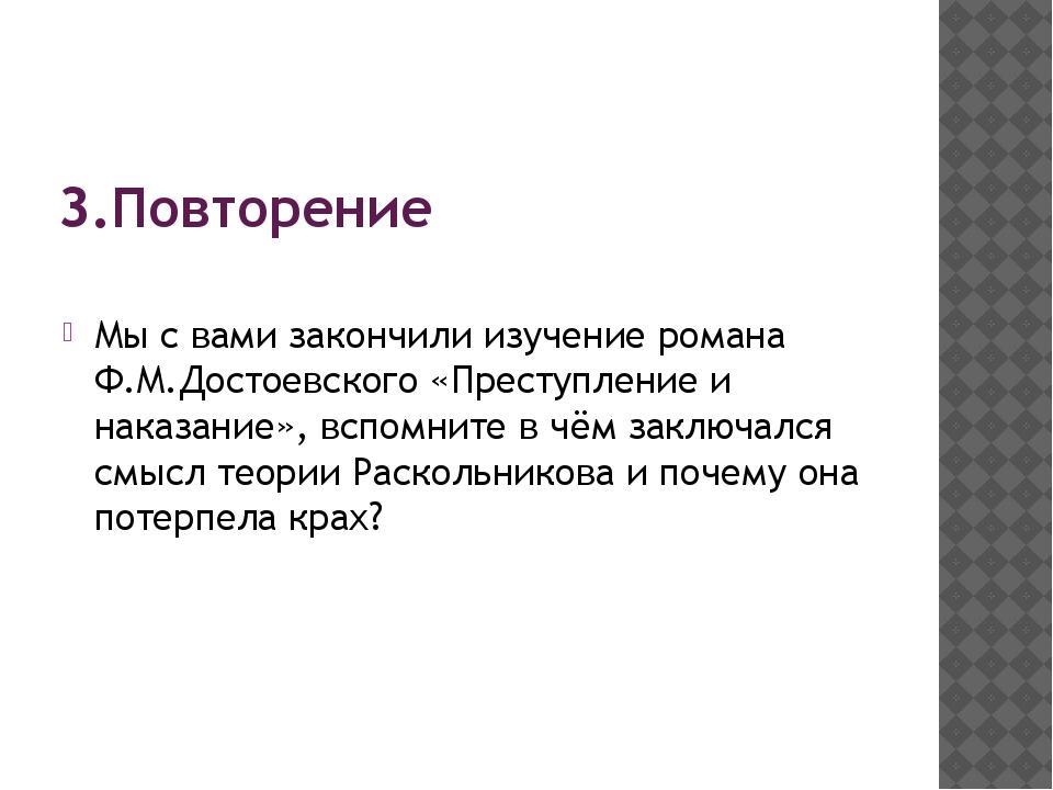 3.Повторение Мы с вами закончили изучение романа Ф.М.Достоевского «Преступлен...