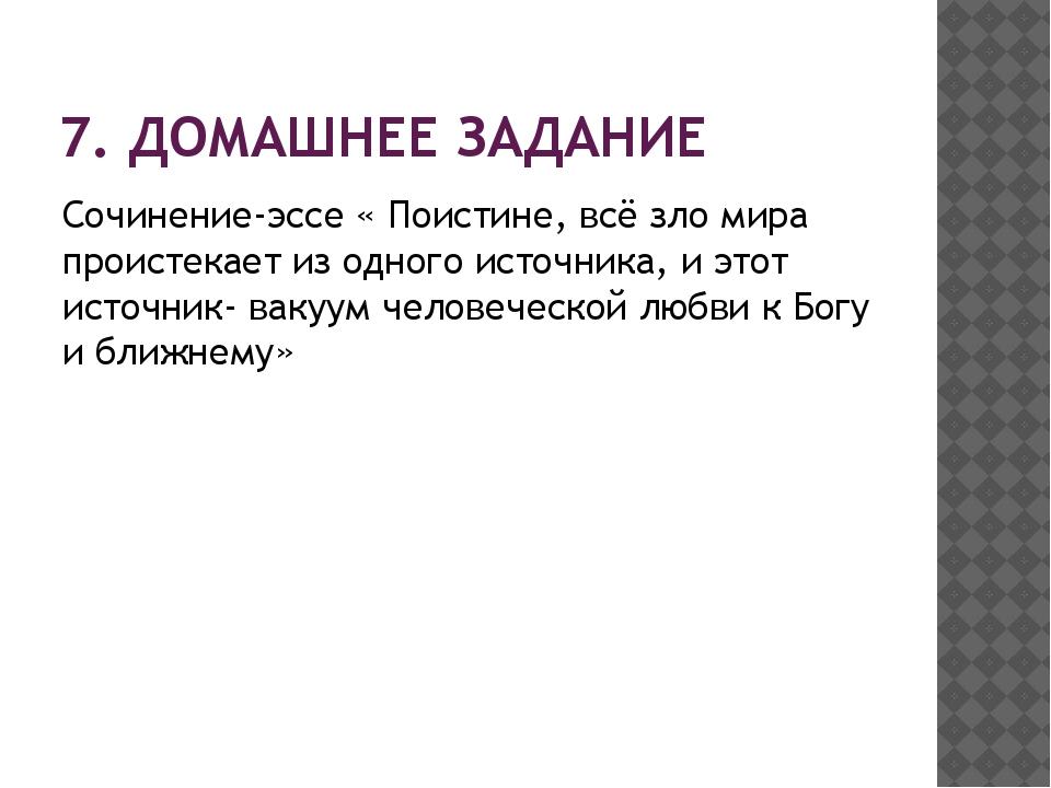 7. ДОМАШНЕЕ ЗАДАНИЕ Сочинение-эссе « Поистине, всё зло мира проистекает из од...
