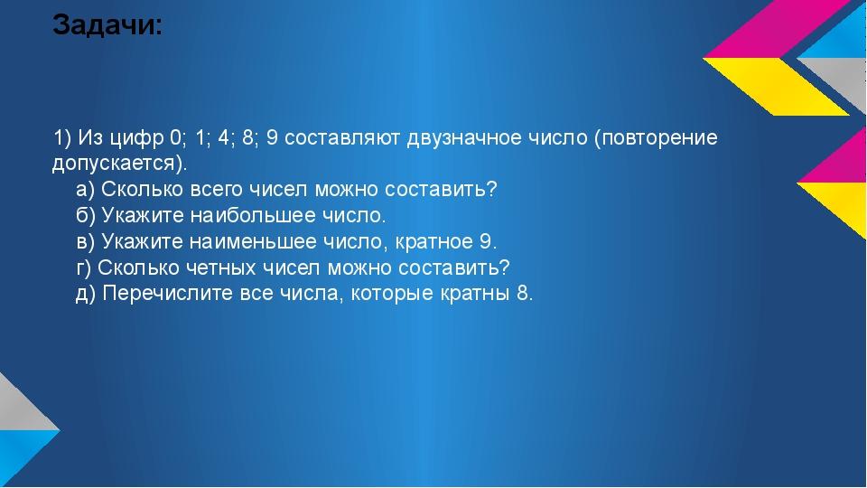 Задачи: 1) Из цифр 0; 1; 4; 8; 9 составляют двузначное число (повторение допу...