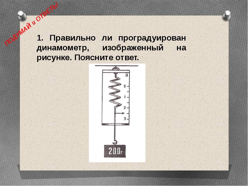 ПОДУМАЙ и ОТВЕТЬ! 1. Правильно ли проградуирован динамометр, изображенный на...
