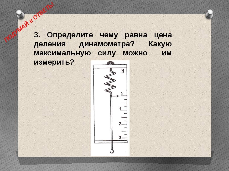 ПОДУМАЙ и ОТВЕТЬ! 3. Определите чему равна цена деления динамометра? Какую ма...