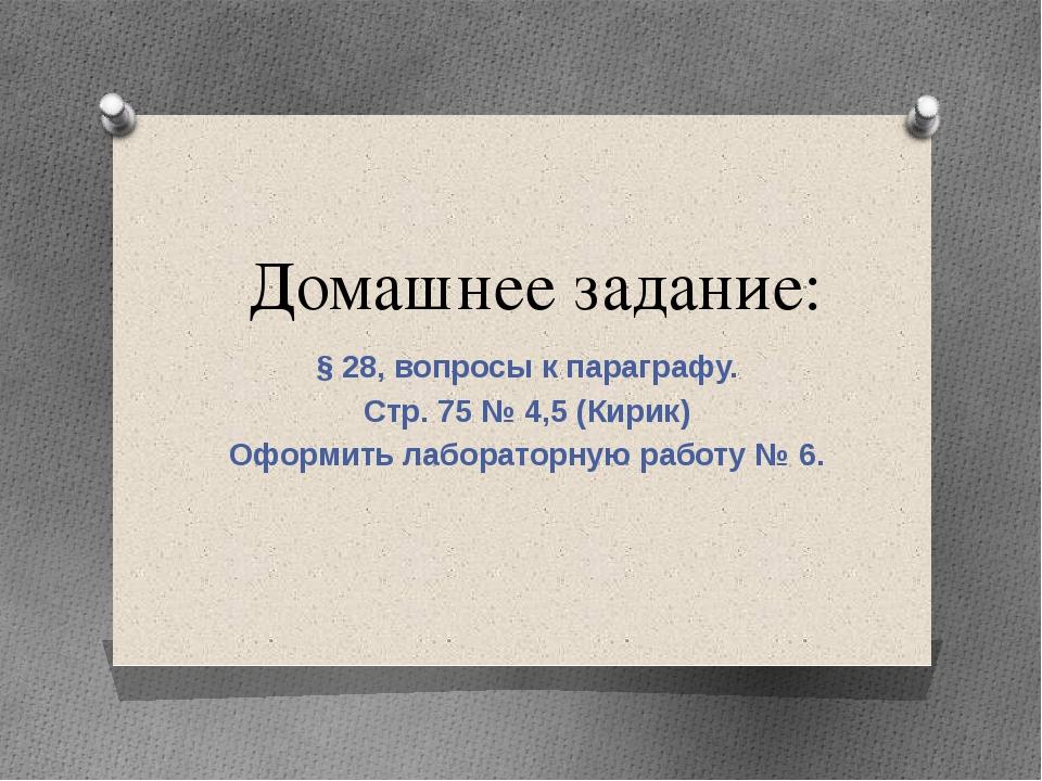 Домашнее задание: § 28, вопросы к параграфу. Стр. 75 № 4,5 (Кирик) Оформить л...