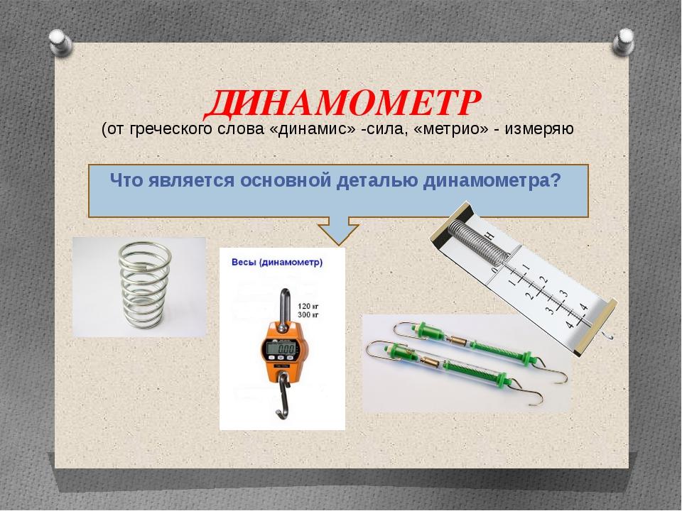 ДИНАМОМЕТР Что является основной деталью динамометра? (от греческого слова «д...