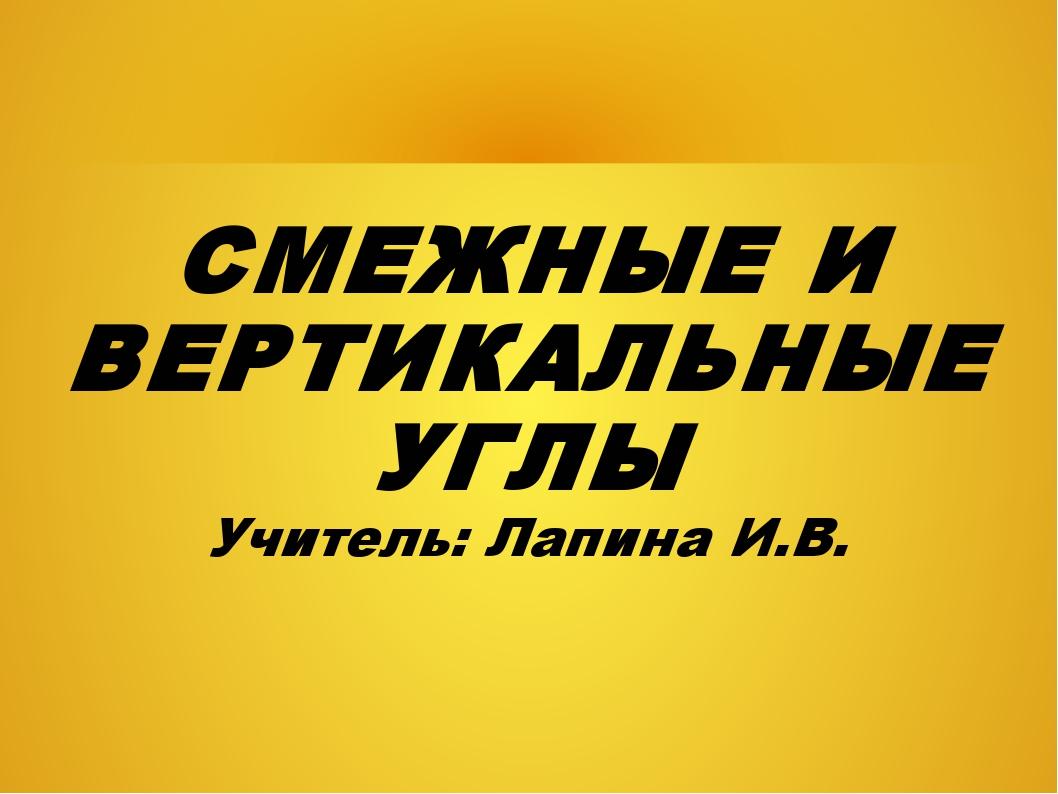 СМЕЖНЫЕ И ВЕРТИКАЛЬНЫЕ УГЛЫ Учитель: Лапина И.В.