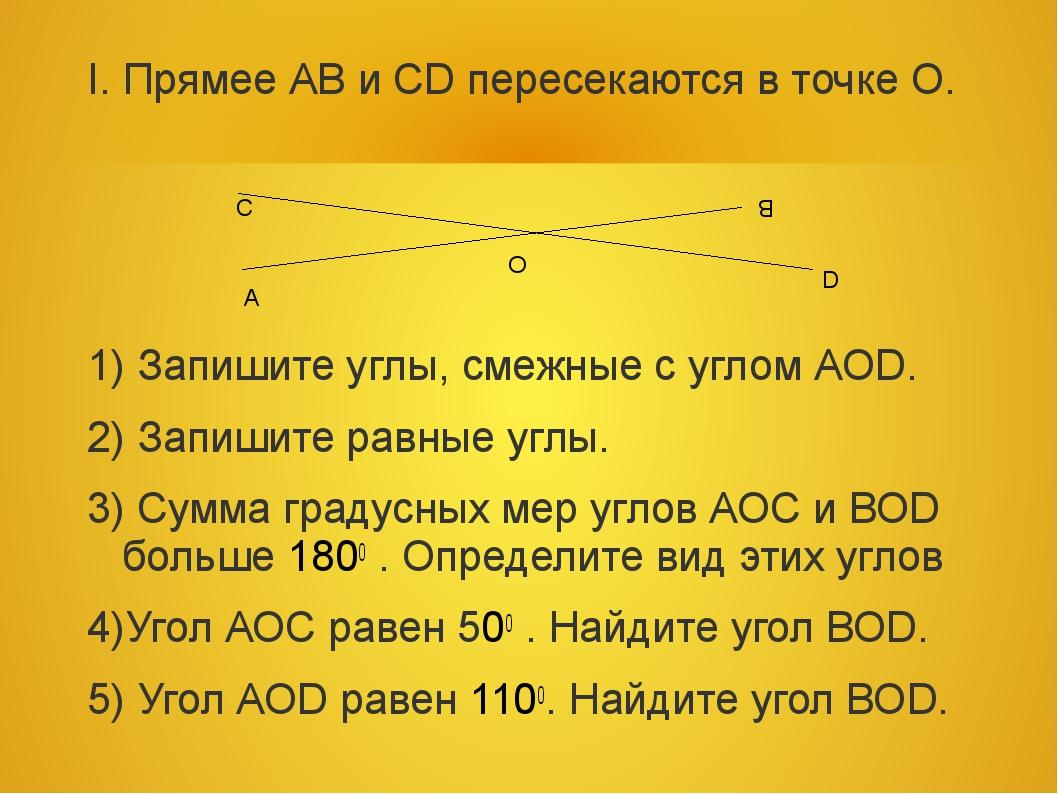 I. Прямее АВ и СD пересекаются в точке О. 1) Запишите углы, смежные с углом А...