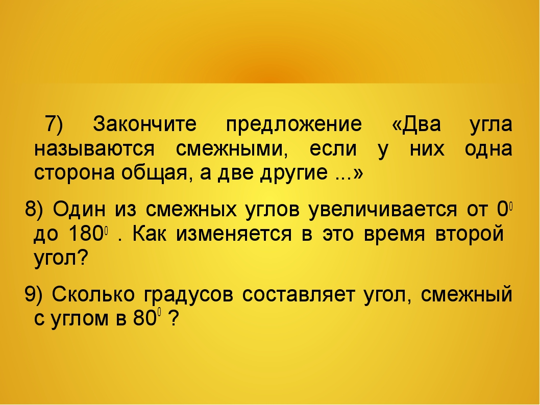 7) Закончите предложение «Два угла называются смежными, если у них одна стор...