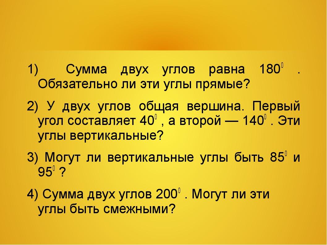 1) Сумма двух углов равна 1800 . Обязательно ли эти углы прямые? 2) У двух уг...