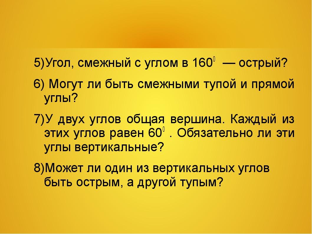 5)Угол, смежный с углом в 1600 — острый? 6) Могут ли быть смежными тупой и п...