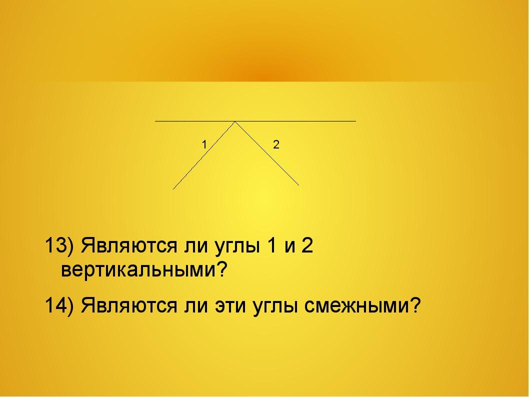 13) Являются ли углы 1 и 2 вертикальными? 14) Являются ли эти углы смежными?...