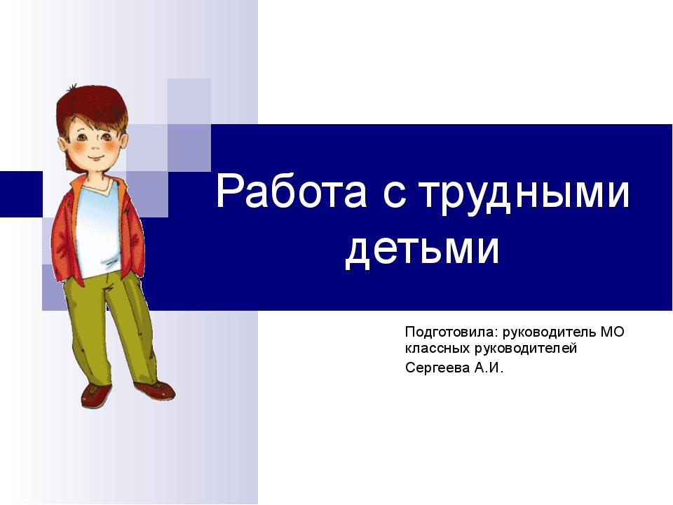 Работа с трудными детьми Подготовила: руководитель МО классных руководителей...