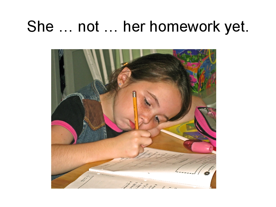 She … not … her homework yet.