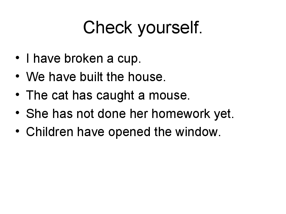 Check yourself. I have broken a cup. We have built the house. The cat has cau...