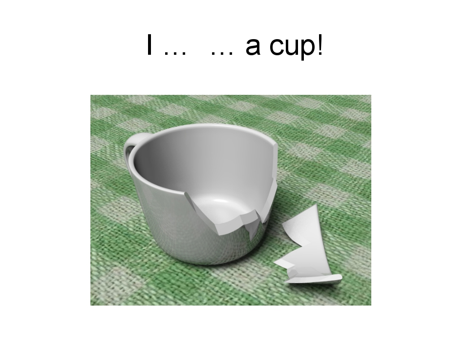 I … … a cup!