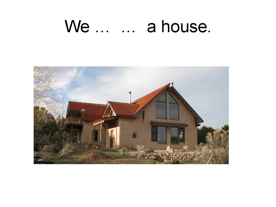 We … … a house.