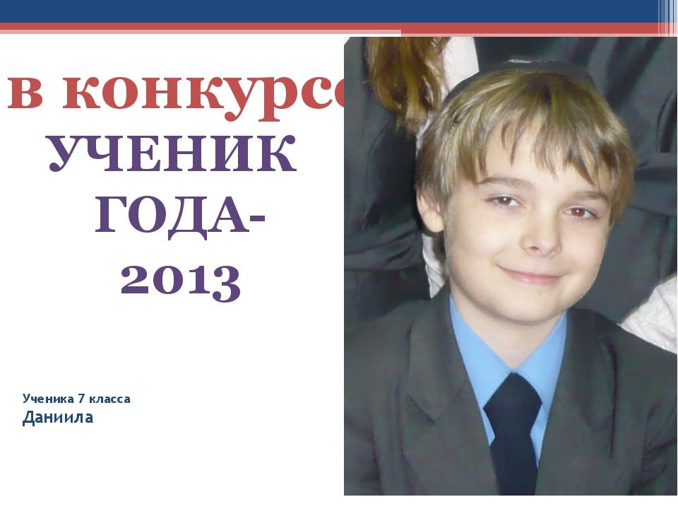 Ученика 7 класса Даниила УЧЕНИК ГОДА-2013 в конкурсе
