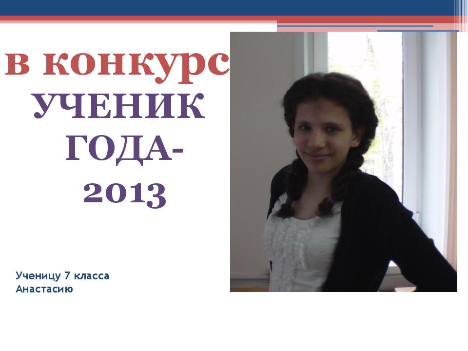 Ученицу 7 класса Анастасию УЧЕНИК ГОДА-2013 в конкурсе