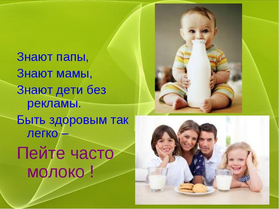 Знают папы, Знают мамы, Знают дети без рекламы. Быть здоровым так легко – Пей...