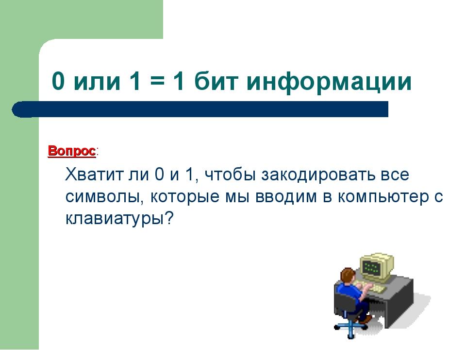 0 или 1 = 1 бит информации Вопрос: Хватит ли 0 и 1, чтобы закодировать все...