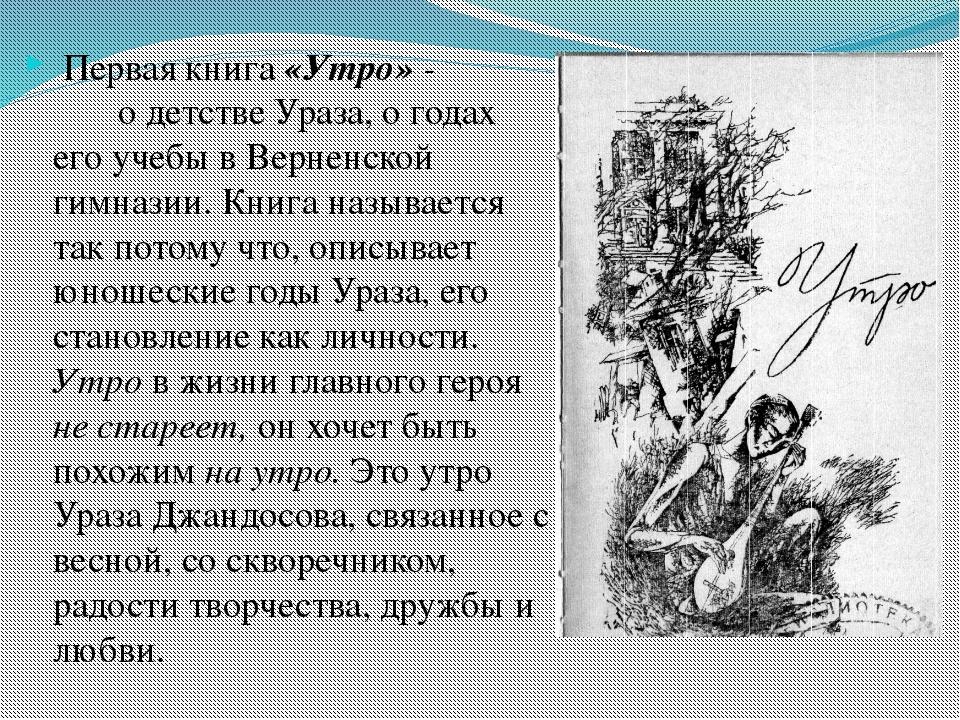 Первая книга «Утро» - о детстве Ураза, о годах его учебы в Верненской гимназ...