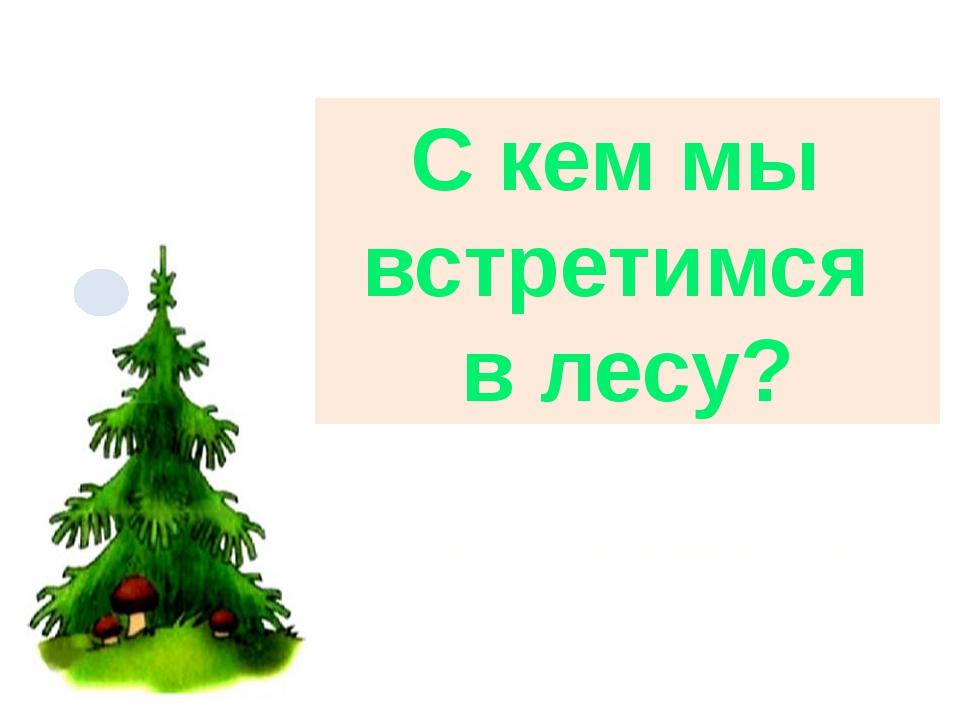 С кем мы встретимся в лесу? МОУ Дубровицкая СОШ Андреева И. А. ноябрь 2013 г.
