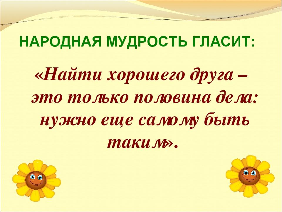 НАРОДНАЯ МУДРОСТЬ ГЛАСИТ: «Найти хорошего друга – это только половина дела: н...