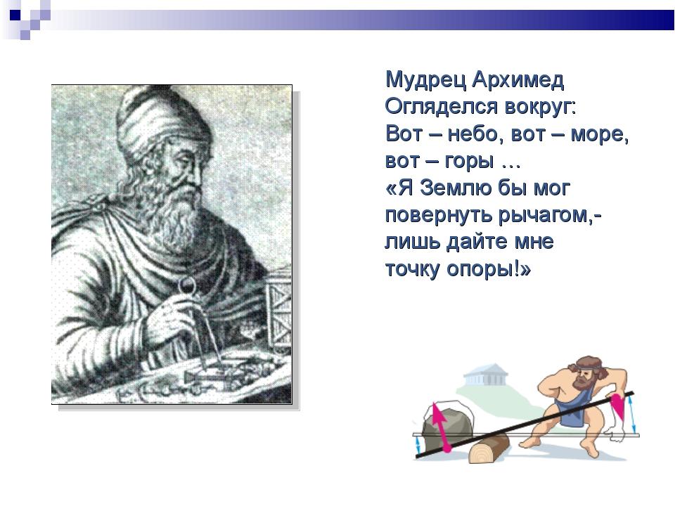 Мудрец Архимед Огляделся вокруг: Вот – небо, вот – море, вот – горы … «Я Земл...
